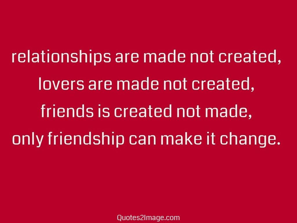 Quotes About Friendship Lovers Relationships Are Made Not Created Lovers Are Made Not Created