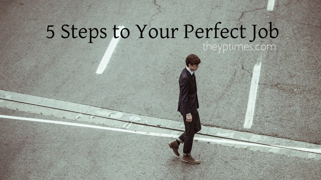 5 Steps to Your Perfect Job - The Young Professional Times http://www.theyoungprofessionaltimes.com/5-steps-perfect-job/