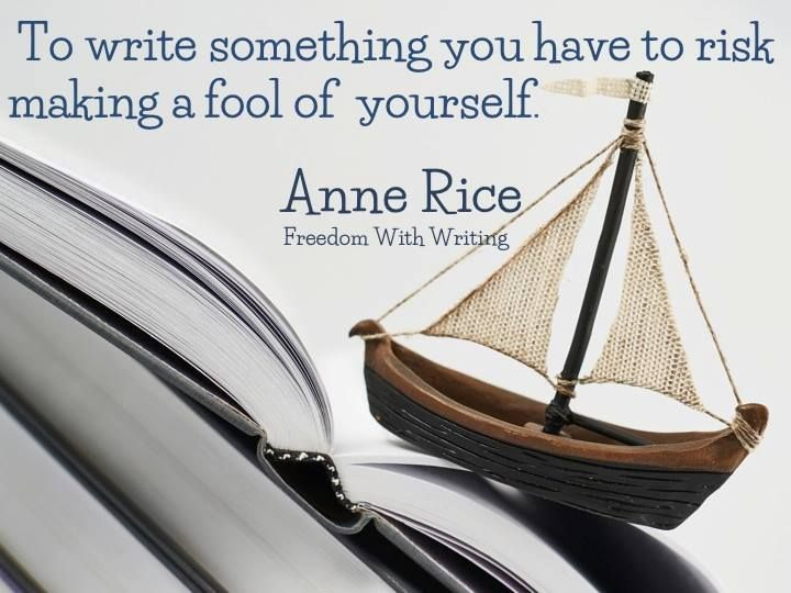 To write something you have to risk making a fool of yourself. - Anne Rice