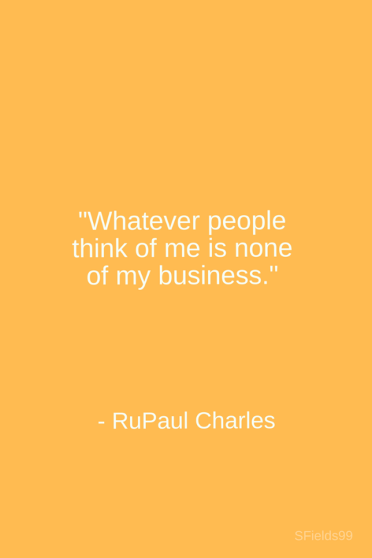 Whatever People Think Of Me Is None Of My Business Rupaul Charles Motivation Inspiration Growth Personal Develop Inspirational Words Words Cool Words