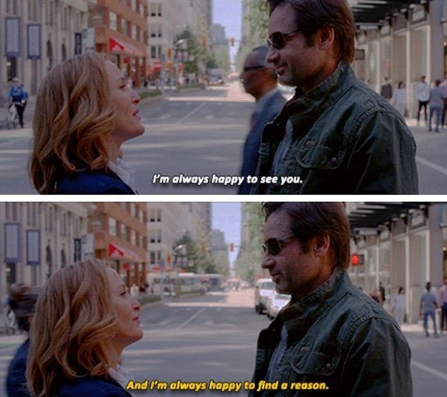 "Scully: ""I'm always happy to see you""  Mulder: ""And I'm always happy to find a reason""  Scully & Mulder 