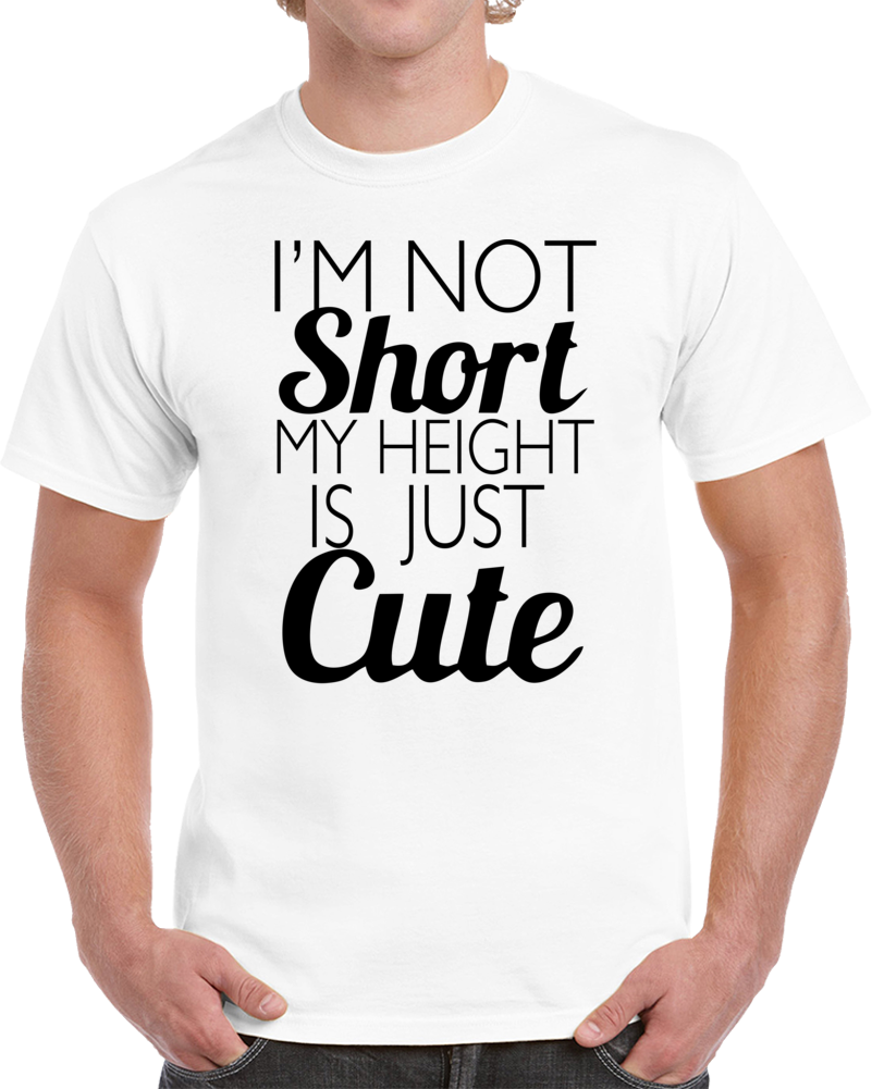 Im Not Short It Just Cute T Shirt Short Shirts Funny Tshirt Quotes T Shirts With Sayings