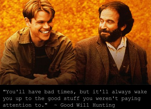 """""""You'll have bad times, but it'll always wake you up to the good stuff  you weren't paying attention to."""" ~ Good Will Hunting"""