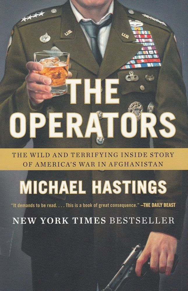 The Operators: Wild and Terrifying Inside Story of America's War in Afghanistan by Michael Hastings 2012