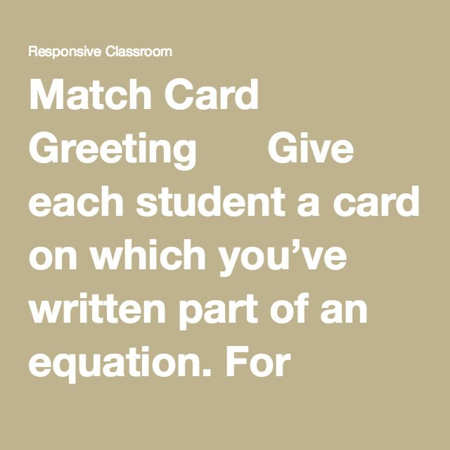 """Match Card Greeting      Give each student a card on which you've written part of an equation. For example, one student gets a card that says """"50 – 35""""; another student gets one that says """"= 15.""""     Students move around trying to find the match for their card.     When students find their match, they greet each other. A simple """"Hello"""" or """"Good morning"""" is fine.     Students sit with their matching partner in the order of an equation, visible to the rest of the circle. For example, the…"""