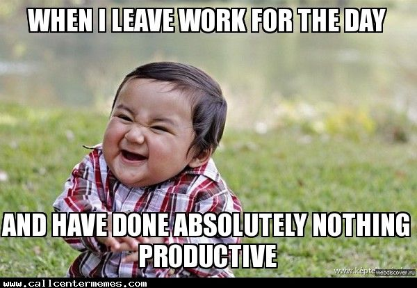 Funny Have A Good Day At Work Meme : When i leave work for the day and have done absolutely nothing