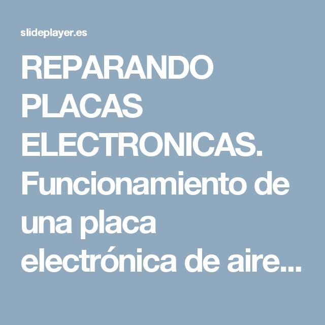 REPARANDO PLACAS ELECTRONICAS. Funcionamiento de una placa electrónica de aire acondicionado El primer paso que realiza la placa electrónica es recibir. - ppt descargar