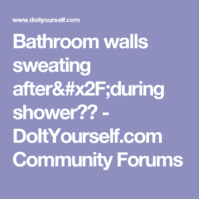 Bathroom Walls Sweating After X2f During Shower Doityourself
