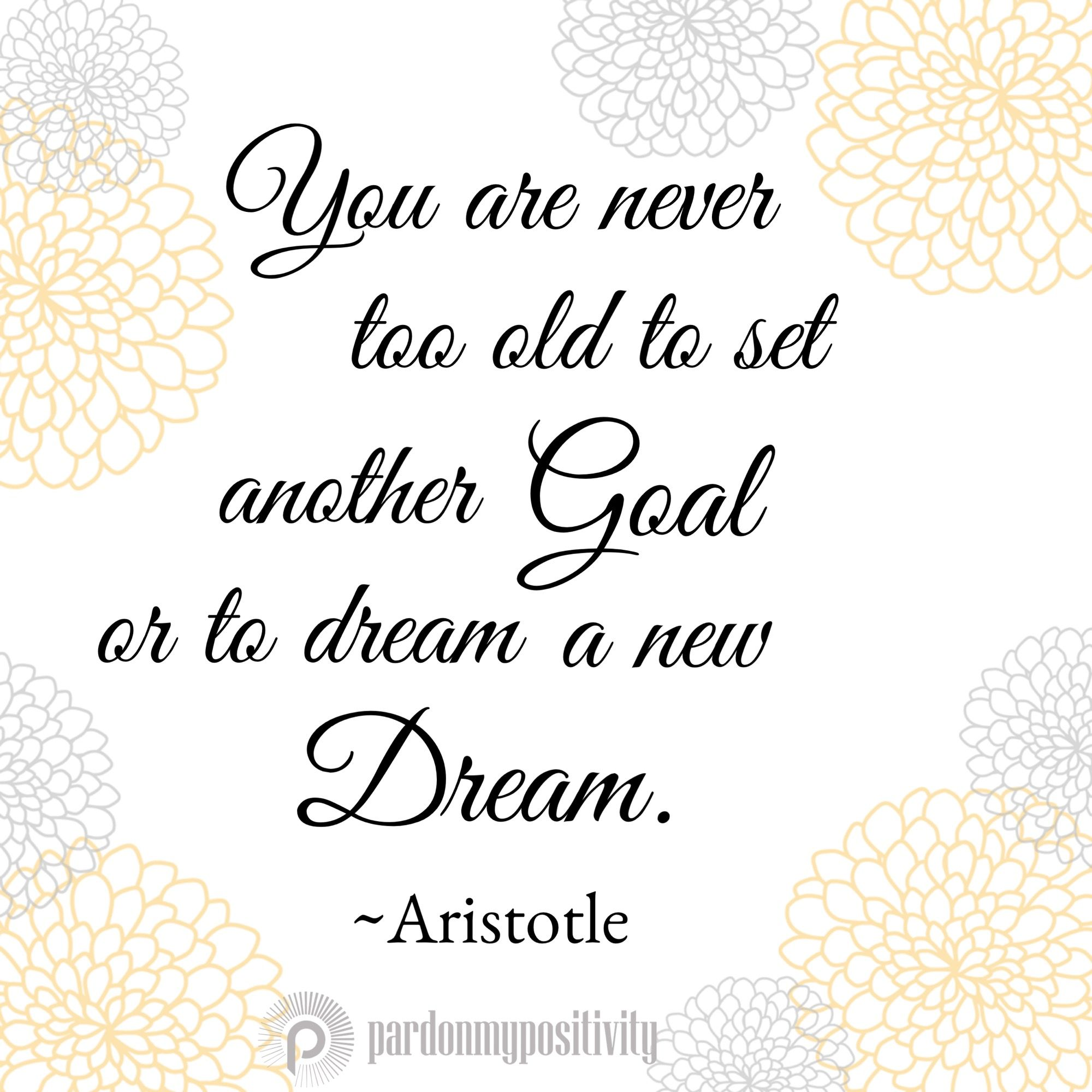 Aristotle Quotes On Happiness: You Are Never Too Old To Set A New Goal Or Dream A New
