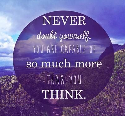 NEVER doubt yourself. You are capable OF SO MUCH MORE than you
