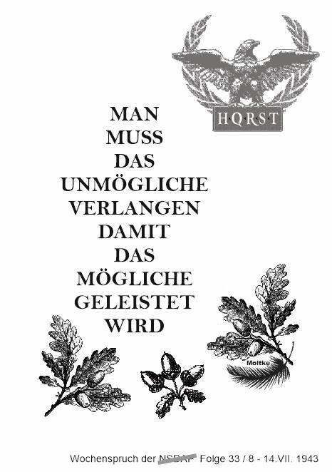 Wochenspruch der N.S.D.A.P.  Folge 33 8 - 14 Juli 1943   Helmuth Johannes Ludwig von Moltke  (* 23. Mai  1848  in Gersdorf ; † 18. Juni  1916  in Berlin) war ein preußischer General.  Moltke war von 1906 bis November 1914 Chef des preußischen Generalstabs  und ab 1915 Chef des stellvertretenden Generalstabs in Berlin. Er starb an einem Schlaganfall.