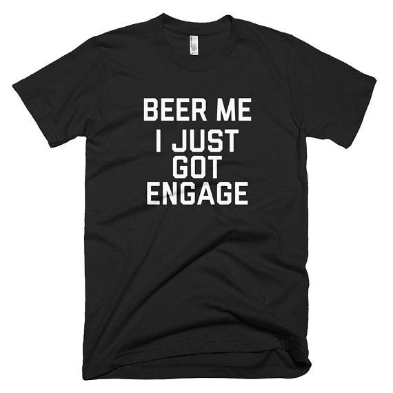 Just Got Engaged Now What: Beer Me, I Just Got Engaged Short-Sleeve T-Shirt Funny