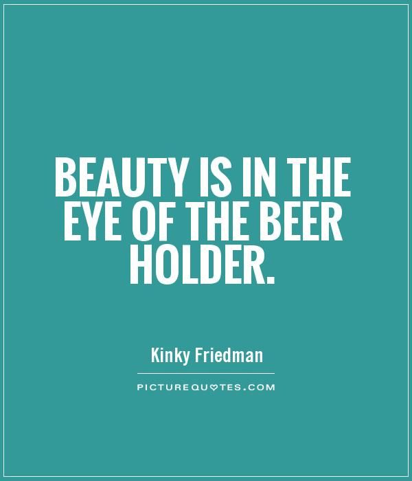 Beauty is in the eye of the beer holder. Picture Quotes ...
