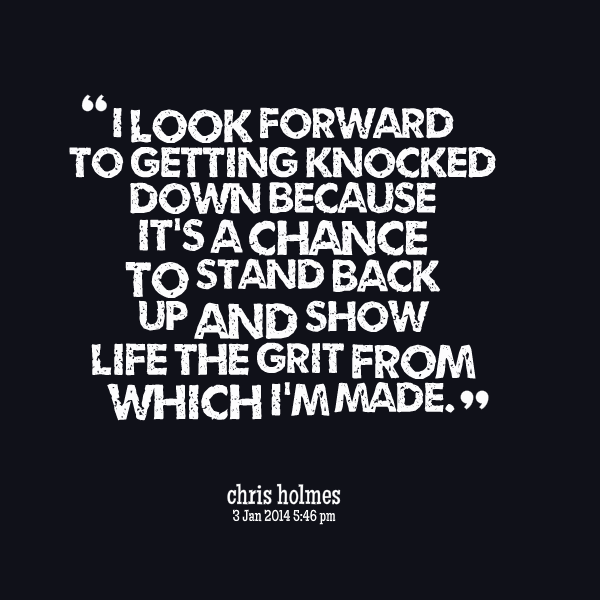 I Look Forward To Getting Knocked Down Because Its A Chance To Stand Back Up And Show Life Show Up Quote Inspirational Words Done Quotes Up Quotes