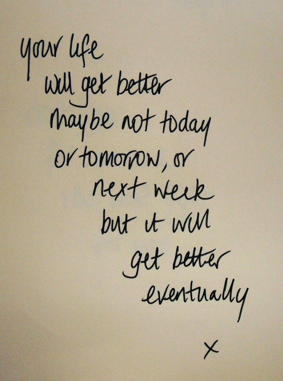 your life will get better. maybe not today or tomorrow or