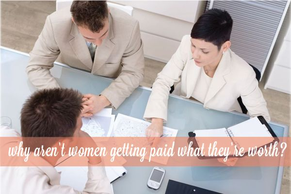 Why Aren't Women Getting Paid What They're Worth?