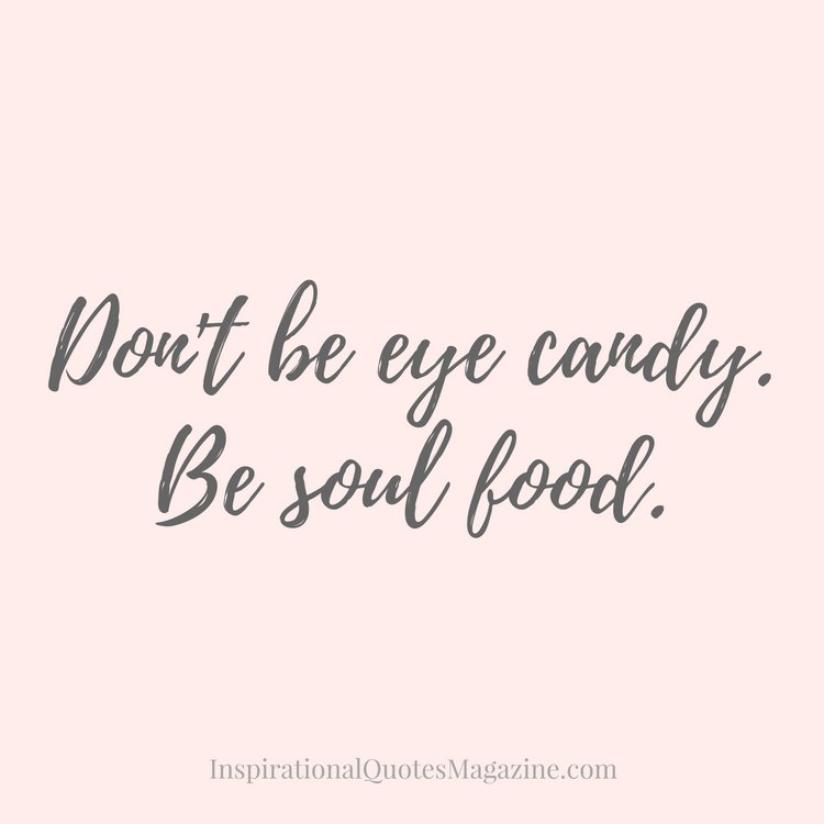 Don T Be Eye Candy Be Soul Food Quote Meaning: Don't Be Eye Candy - Be Soul Food