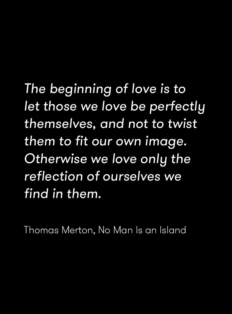 The Beginning Of Love Is To Let Those We Love Be Perfectly Themselves And Not To Twist Them To Fit Our Island Quotes Tagalog Love Quotes Thomas Merton Quotes