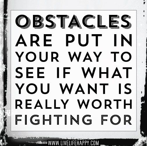 Obstacles are put in your way to see if what you want is really worth fighting for. by deeplifequotes, via Flickr