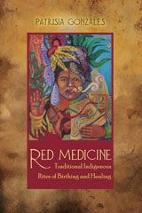 Red Medicine: Traditional Indigenous Rites of Birthing and Healing