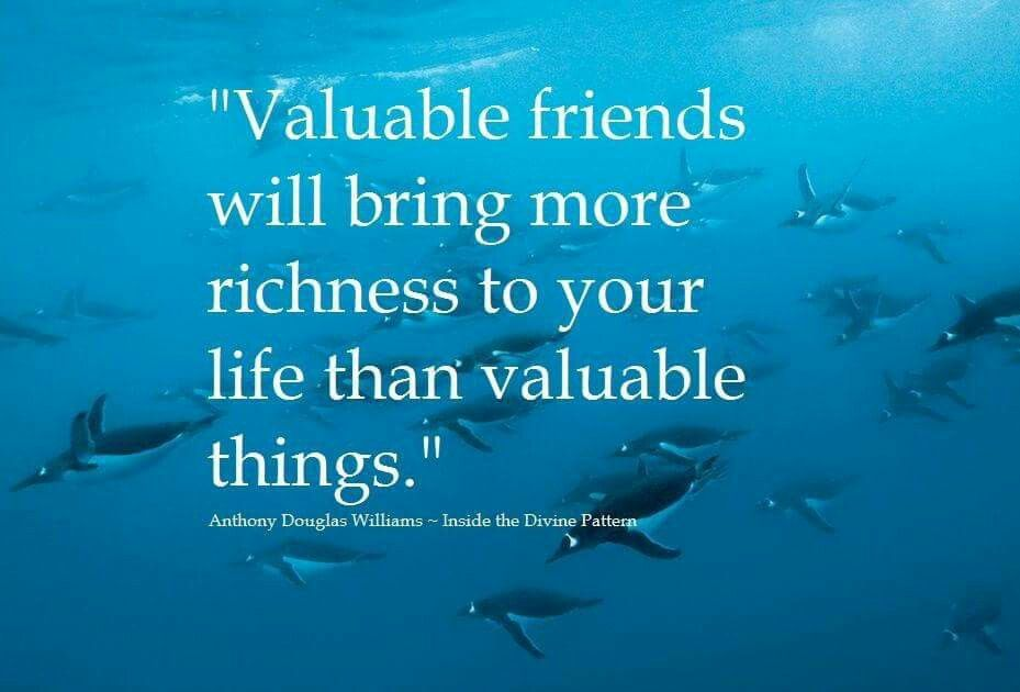 """""""Valuable friends will bring more richness to your life than valuable things."""" ~ A.D. Williams"""
