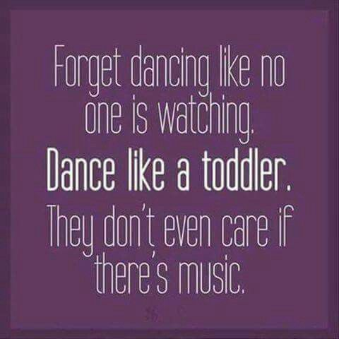 Forget Dancing Like No One Is Watching Dance Like A Toddler They
