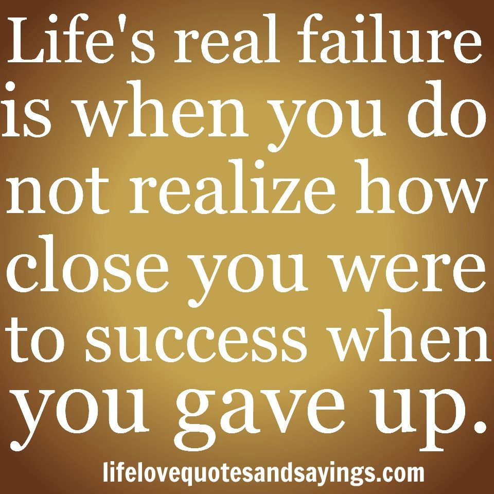Life s real failure is when you do not realize how close you were to success when