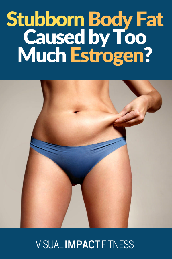 Stubborn Body Fat Caused by Too Much Estrogen?