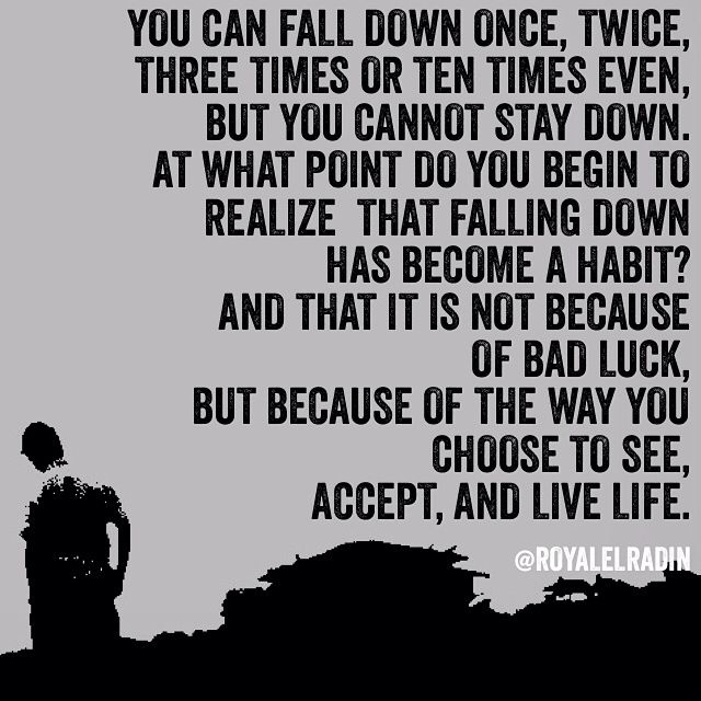 YOU CAN FALL DOWN ONCE, TWICE, THREE TIMES OR TEN TIMES EVEN, BUT YOU CANNOT STAY DOWN. AT WHAT POINT DO YOU BEGIN TO REALIZE  THAT FALLING DOWN HAS BECOME A HABIT? AND THAT IT IS NOT BECAUSE OF BAD LUCK,  BUT BECAUSE OF THE WAY YOU CHOOSE TO SEE, ACCEPT, AND LIVE LIFE.
