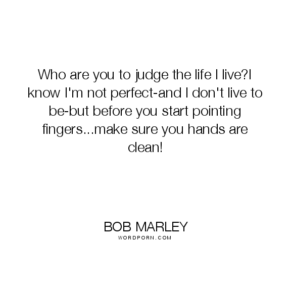 Who Are You To Judge The Life I Live I Know I M Not Perfect And I Don T Live To Be But Before You Start Pointing Fingers Make Judge Quotes Perfection Quotes Finger Quotes