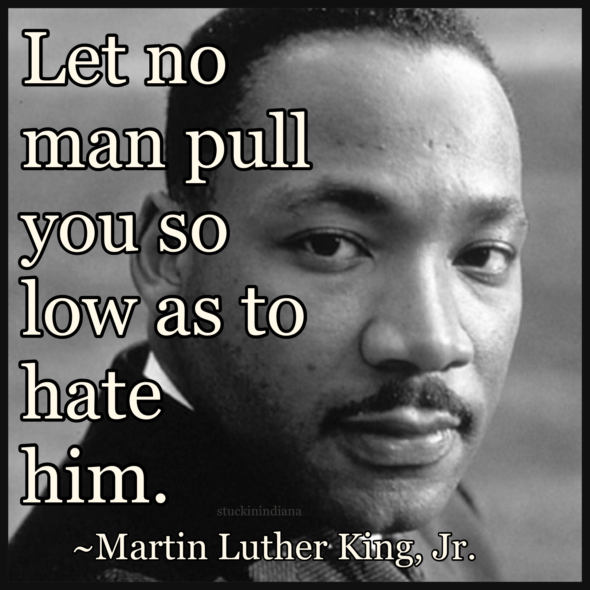 Let No Man Pull You So Low As To Hate Him Martin Luther King Jr
