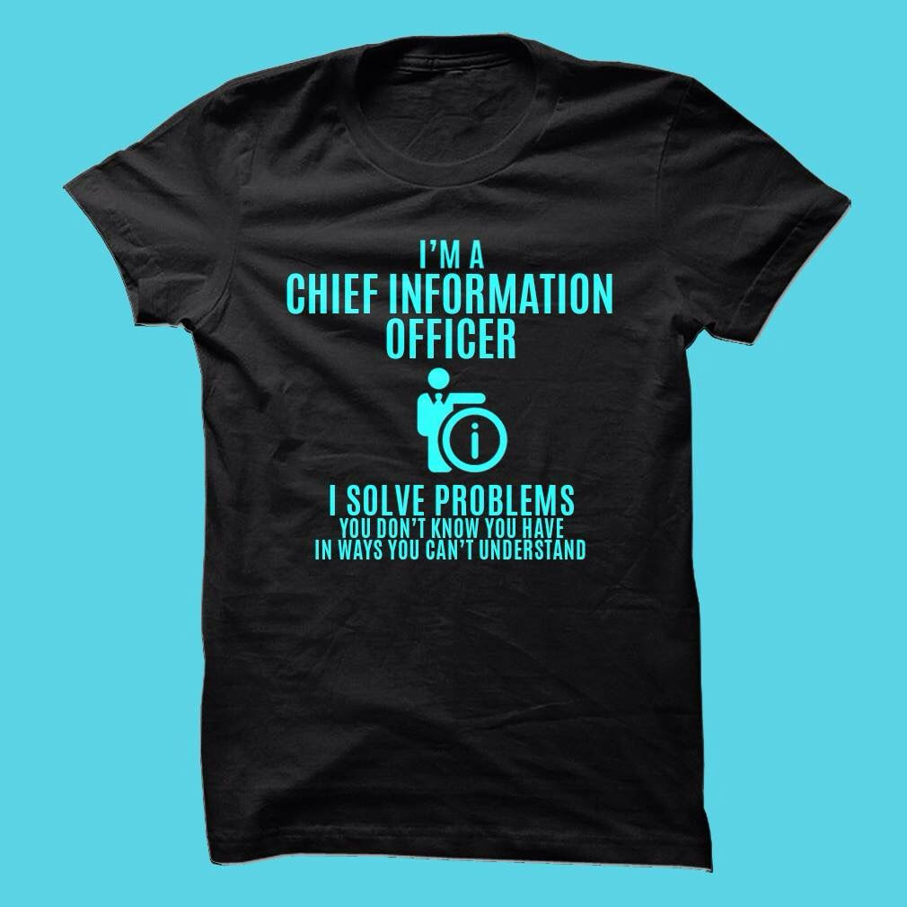 I'm a Chief Information Officer. I solve problems you don't know you have in ways you can't understand.