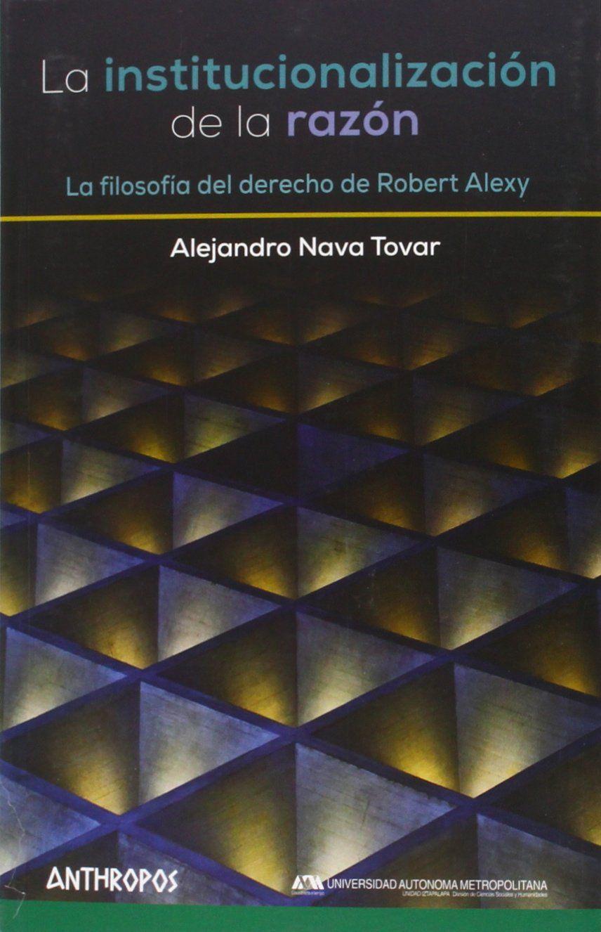 La institucionalización de la razón : la filosofía del derecho de Robert Alexy / Alejandro Nava Tovar ; prefacio de Martin Borowski