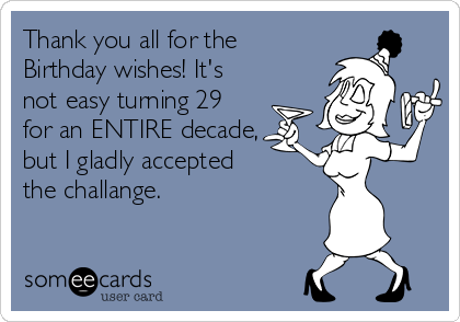 Thank you all for the Birthday wishes! It's not easy turning 29