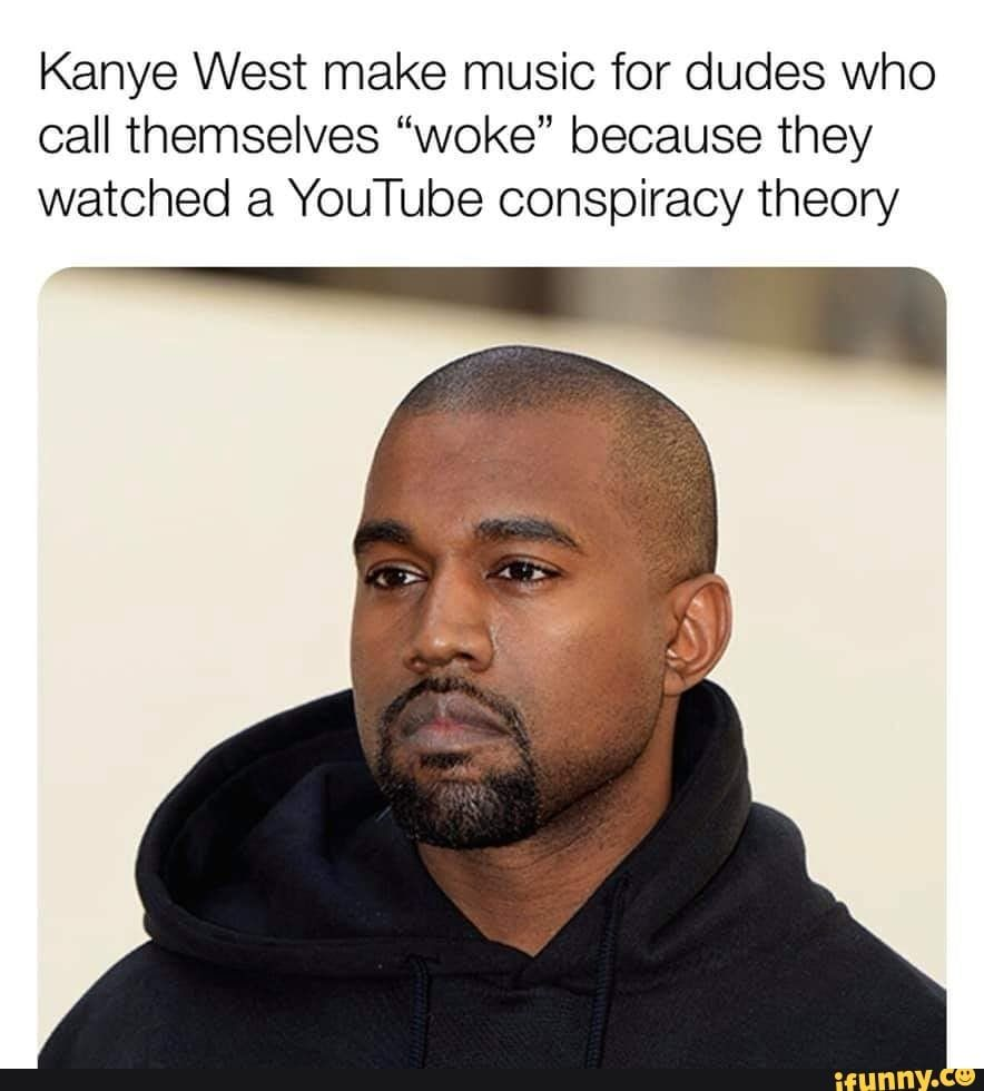 Kanye West Make Music For Dudes Who Call Themselves Woke Because They Watched A Youtube Conspiracy Theory Ifunny Pop Music Artists Kanye West Funny Kanye West Meme