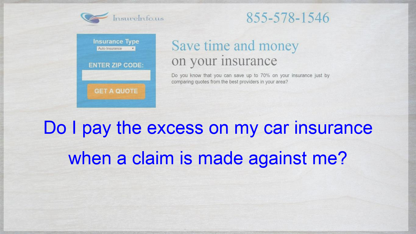 I Know That I Have To Pay When I Make A Claim On My Car Insurance
