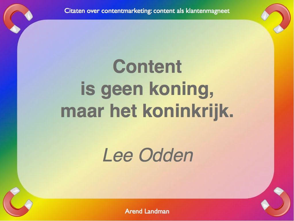 Citaten contentmarketing quotes klantenmagneet. Content is geen koning, maar het koninkrijk. Lee Odden.
