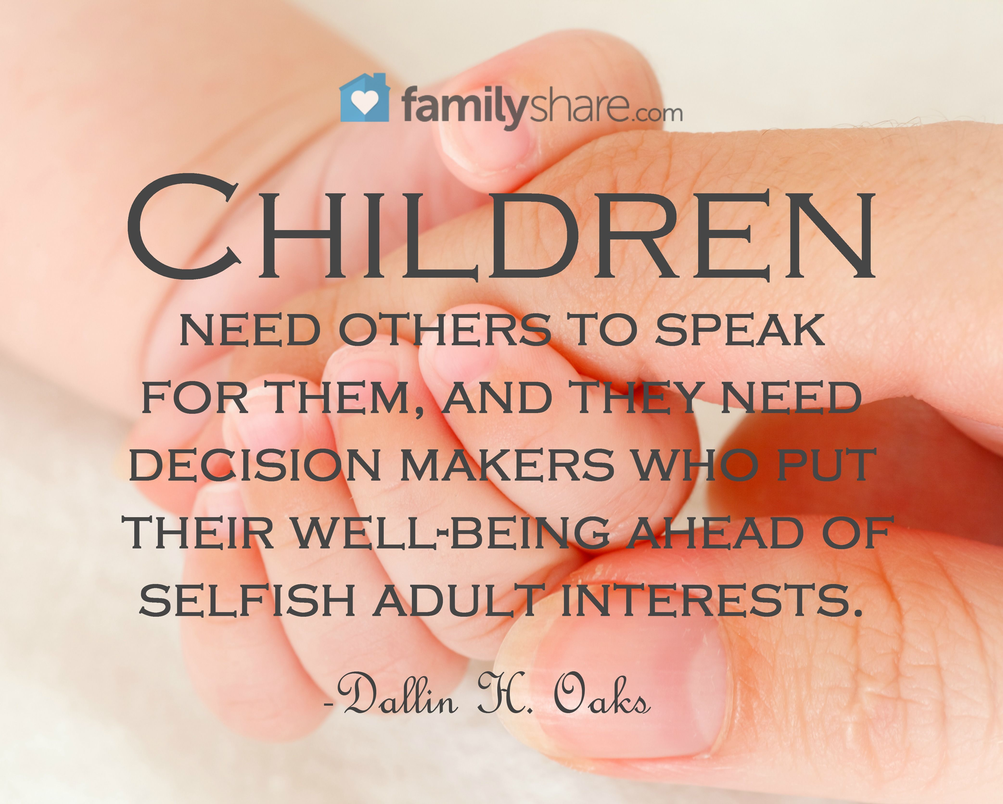 Children need others to speak for them, and they need decision makers who put their well-being ahead of selfish adult interests. -Dallin H. Oaks.