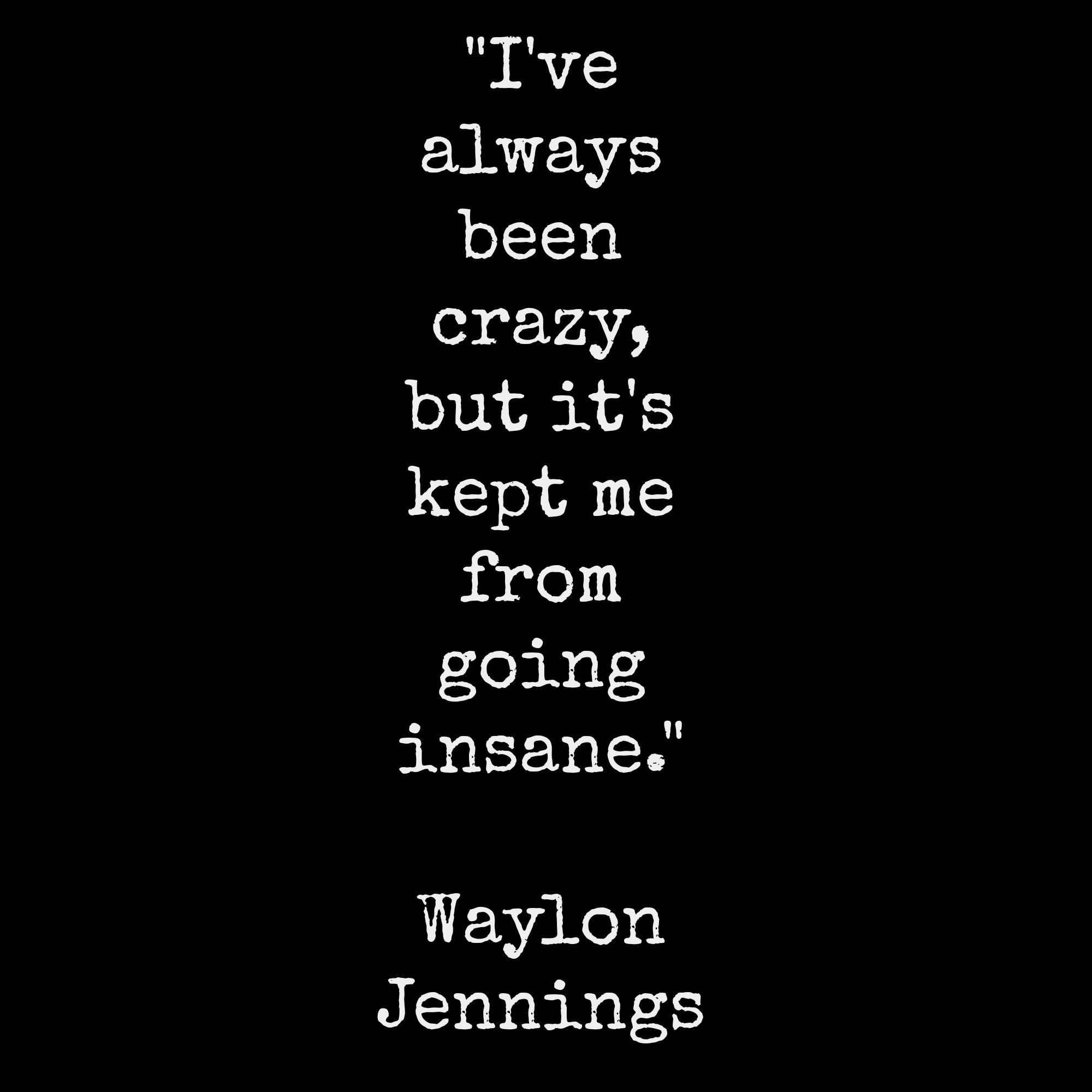 I Ve Always Been Crazy But It S Kept Me From Going Insane Waylon Jennings 4 3 Crazy Lyrics Quotes To Live By Important Quotes