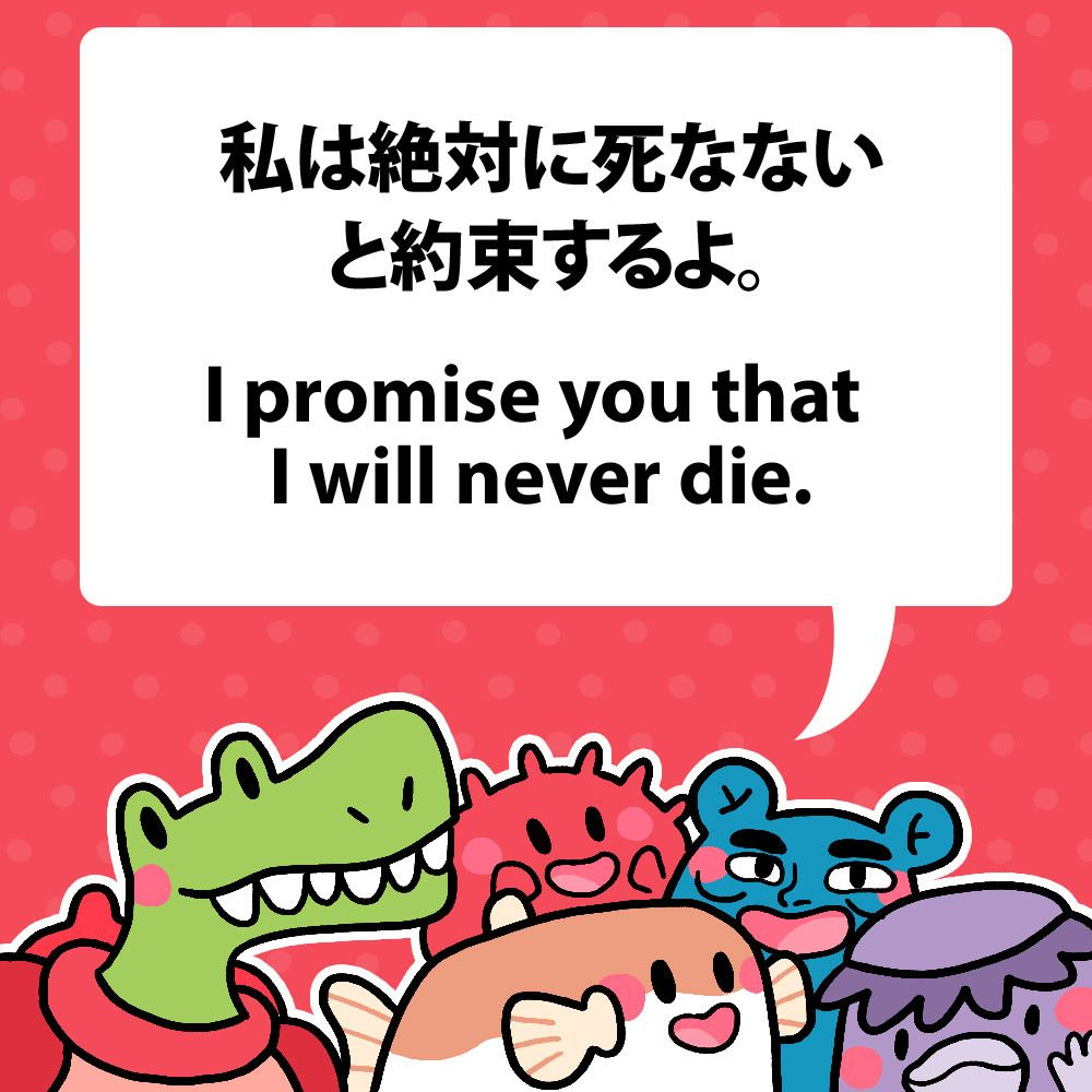 I promise you that I will never die. 私は絶対に死なないと約束するよ。 #fuguphrases #nihongo