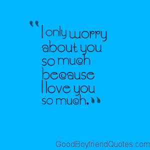 I Worry Because I Love You Good Boyfriend Quotes Best Boyfriend Quotes Boyfriend Quotes Because I Love You