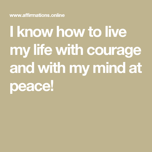 I know how to live my life with courage and with my mind at peace!