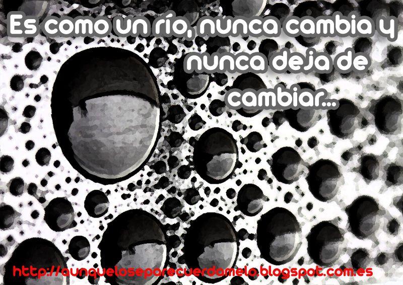 COMO UN RIO #blog #frases #reflexiones (Es como un río, nunca cambia y nunca deja de cambiar)