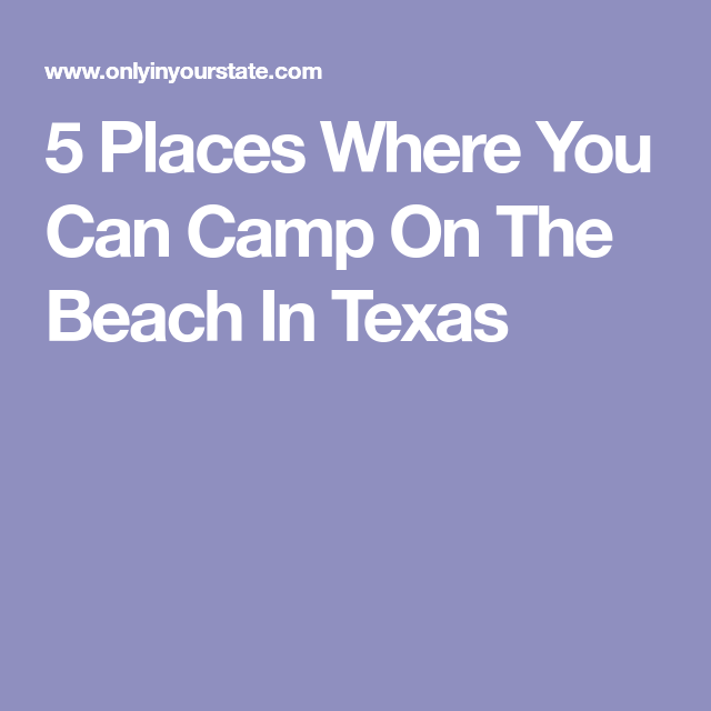 Camp Right On The Gulf Coast At These 5 Beaches In Texas Texas