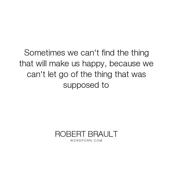 "Robert Brault - ""Sometimes we can't find the thing that will make us happy, because we can't let go..."". happiness, things"