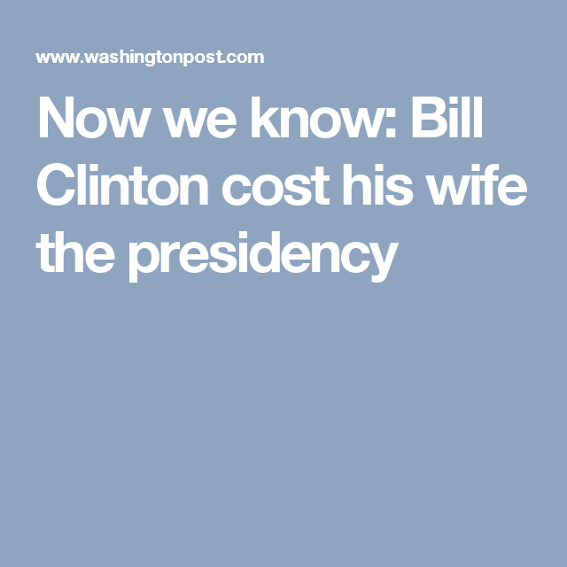 Now we know: Bill Clinton cost his wife the presidency