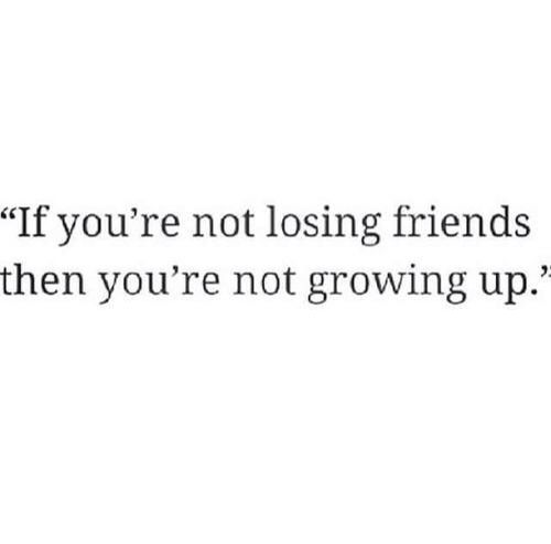 If You Re Not Losing Friends You Re Not Growing Up Favourite Quote Of Life Quotes Losing Friends Words