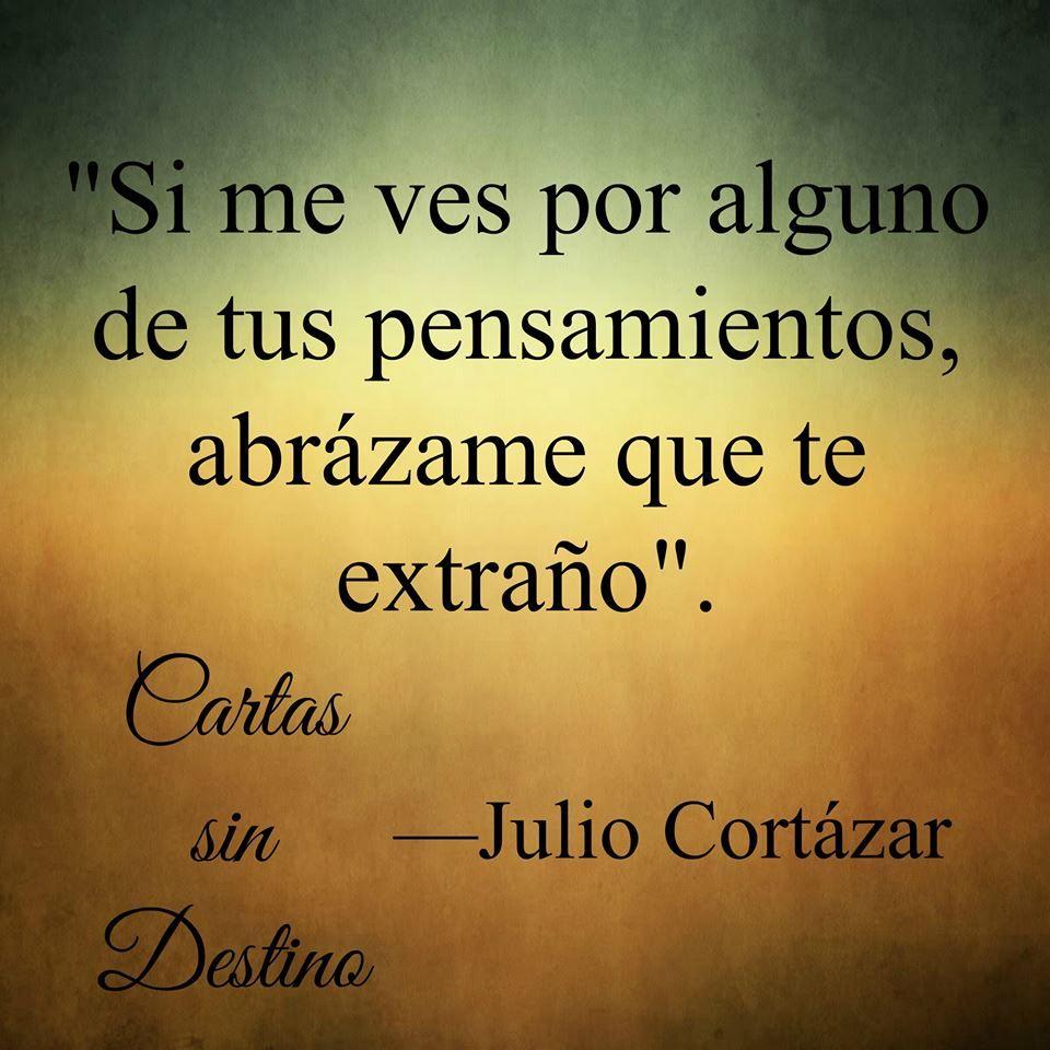 Cortazar, Julio Cortázar, Te Extraño, Frases Pensamientos Reflexiones, Para  Enamorados, Inspiracional, Mi Amor, Feliz, Letras