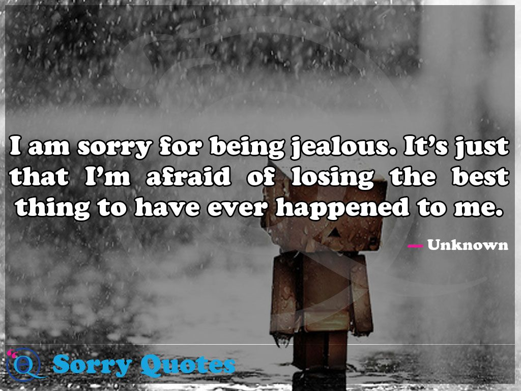 I Am Sorry For Being Jealous It S Just That I M Afraid Of Losing The Best Thing To Have Ever Happened To Me Sorry Quotes 14 Sorry Quotes Quotes Saying Sorry