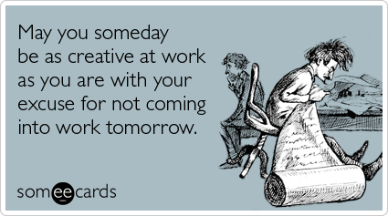 May You Someday Be As Creative At Work As You Are With Your Excuse For Not Coming Into Work Tomorrow Work Humor Workplace Humor Funny Memes